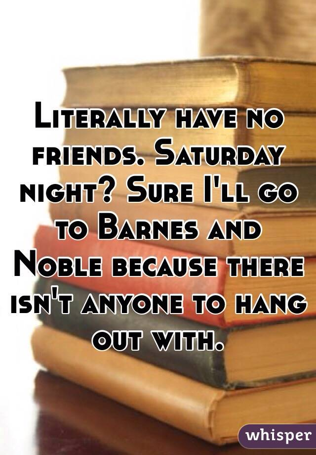 Literally have no friends. Saturday night? Sure I'll go to Barnes and Noble because there isn't anyone to hang out with.