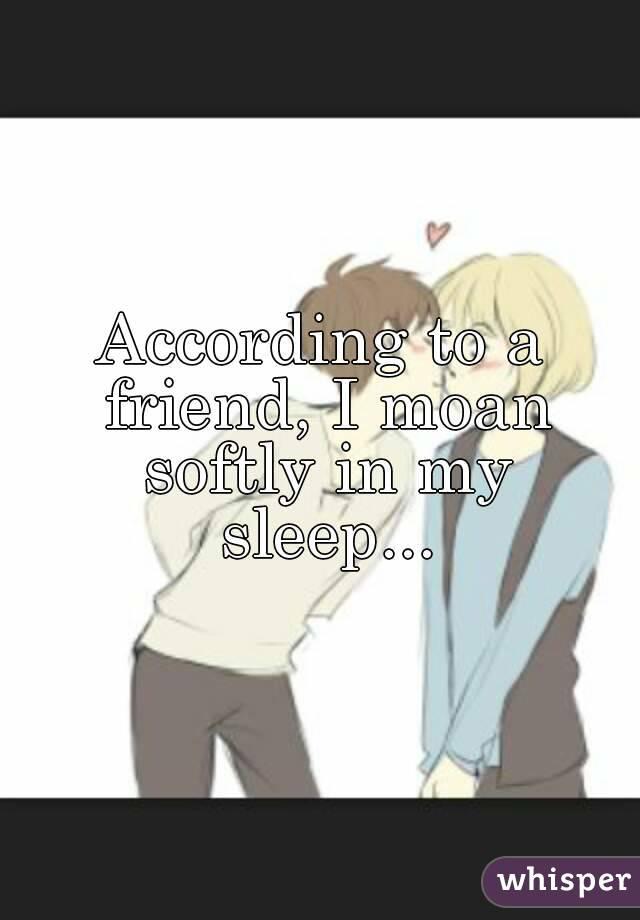 According to a friend, I moan softly in my sleep...