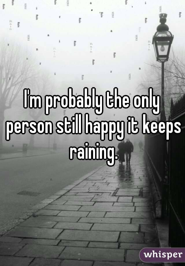 I'm probably the only person still happy it keeps raining.