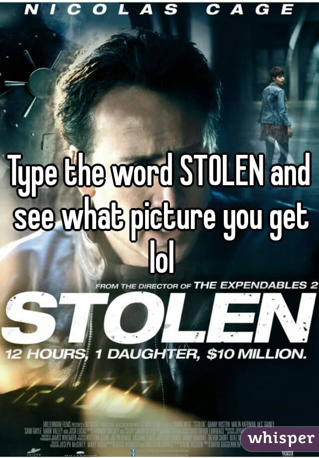 Type the word STOLEN and see what picture you get lol