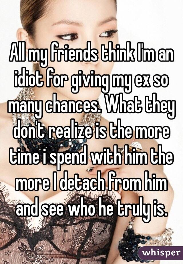 All my friends think I'm an idiot for giving my ex so many chances. What they don't realize is the more time i spend with him the more I detach from him and see who he truly is.