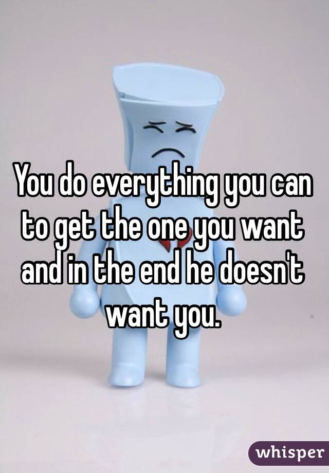 You do everything you can to get the one you want and in the end he doesn't want you.