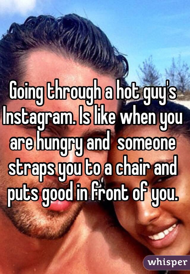 Going through a hot guy's Instagram. Is like when you are hungry and  someone straps you to a chair and puts good in front of you.