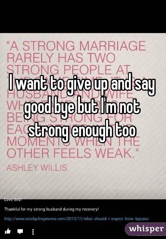 I want to give up and say good bye but I'm not strong enough too