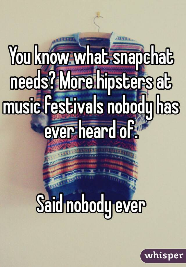 You know what snapchat needs? More hipsters at music festivals nobody has ever heard of.   Said nobody ever