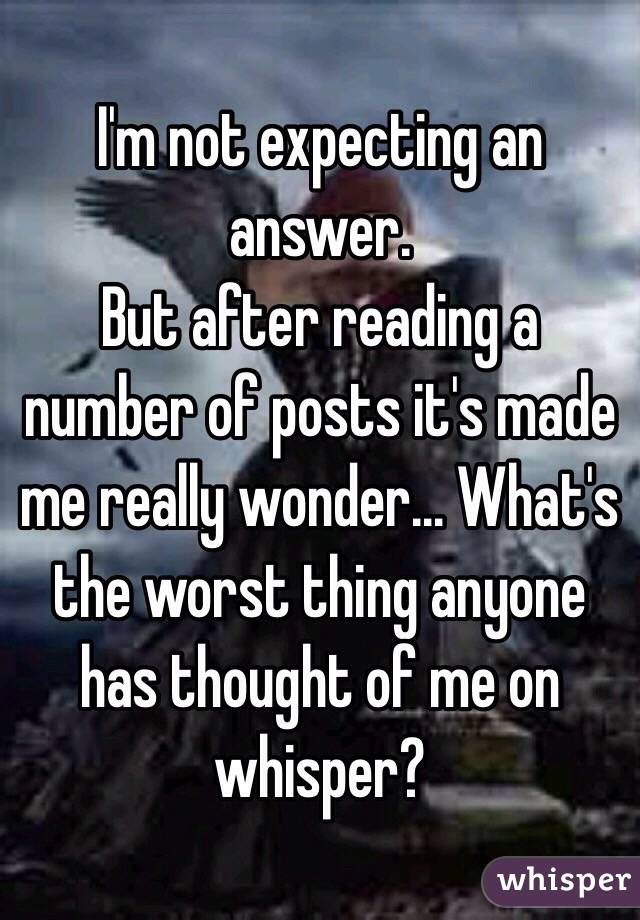 I'm not expecting an answer. But after reading a number of posts it's made me really wonder… What's the worst thing anyone has thought of me on whisper?