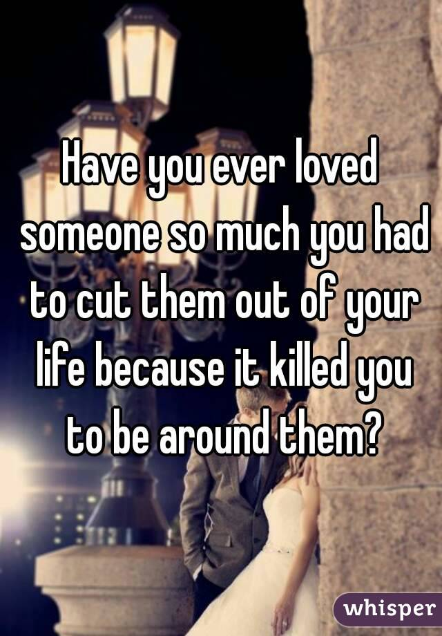 Have you ever loved someone so much you had to cut them out of your life because it killed you to be around them?