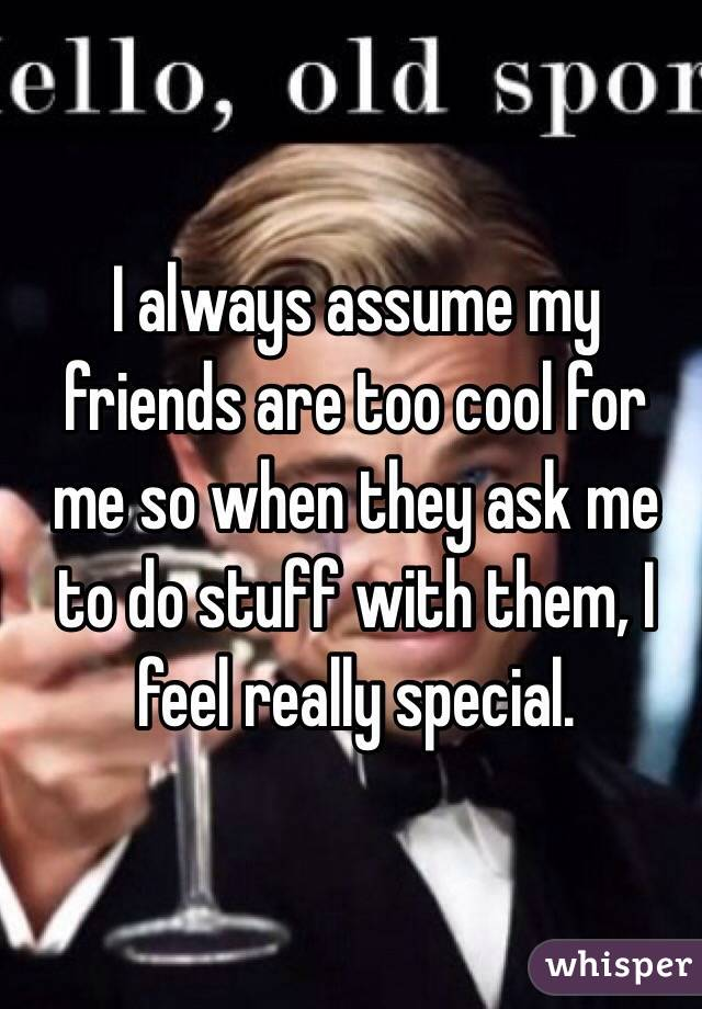 I always assume my friends are too cool for me so when they ask me to do stuff with them, I feel really special.
