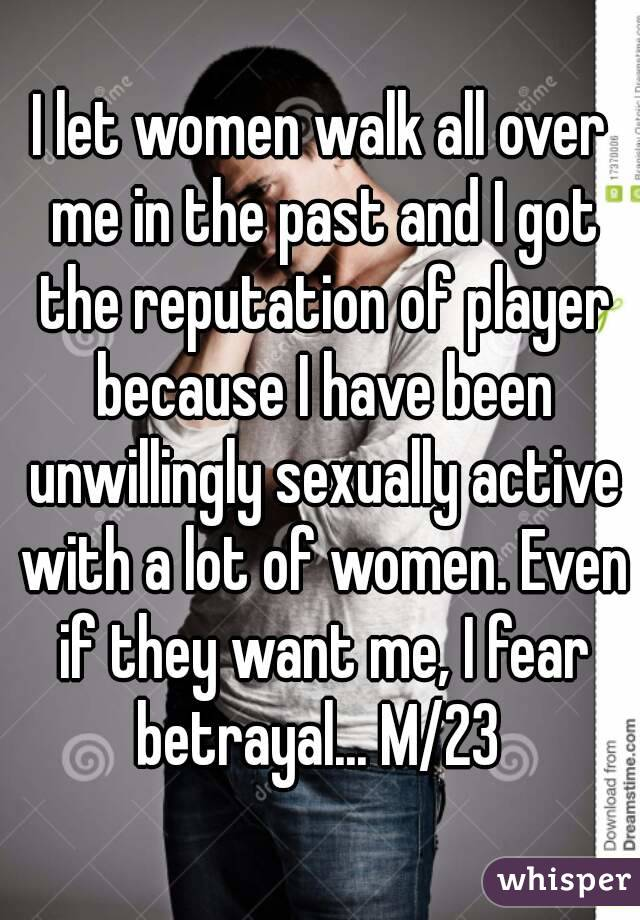 I let women walk all over me in the past and I got the reputation of player because I have been unwillingly sexually active with a lot of women. Even if they want me, I fear betrayal... M/23