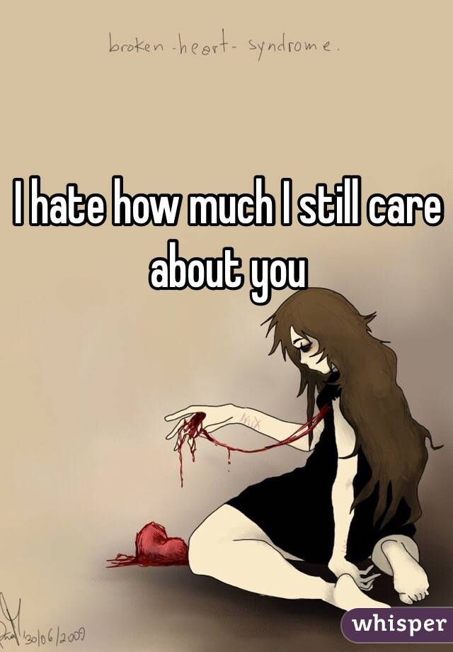 I hate how much I still care about you