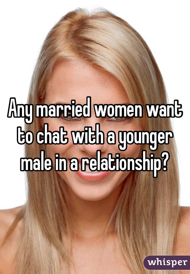 Any married women want to chat with a younger male in a relationship?