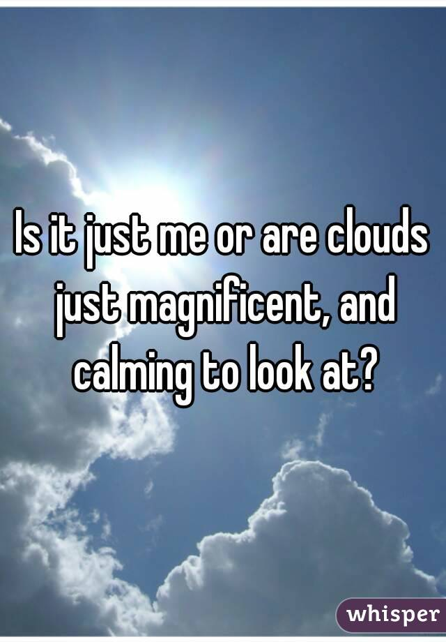 Is it just me or are clouds just magnificent, and calming to look at?