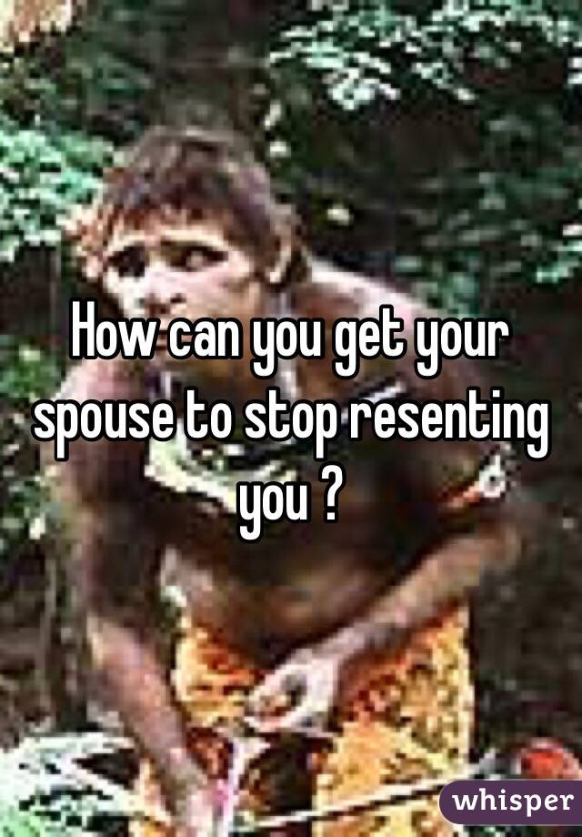 How can you get your spouse to stop resenting you ?