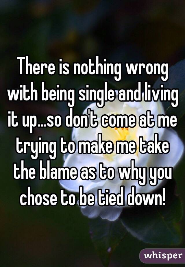 There is nothing wrong with being single and living it up...so don't come at me trying to make me take the blame as to why you chose to be tied down!