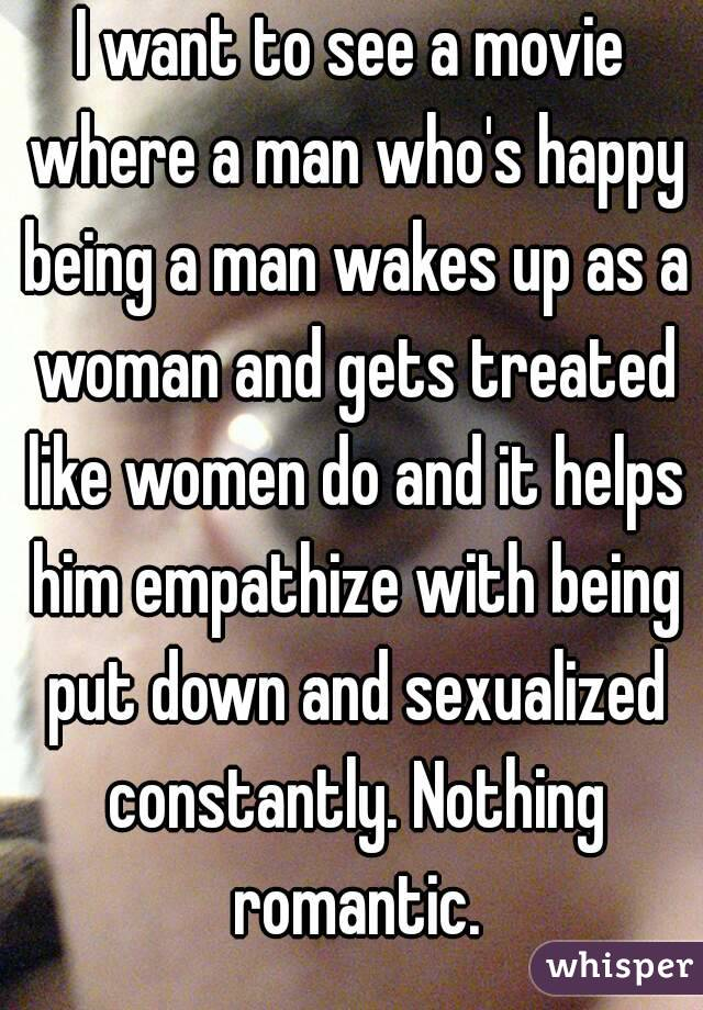 I want to see a movie where a man who's happy being a man wakes up as a woman and gets treated like women do and it helps him empathize with being put down and sexualized constantly. Nothing romantic.