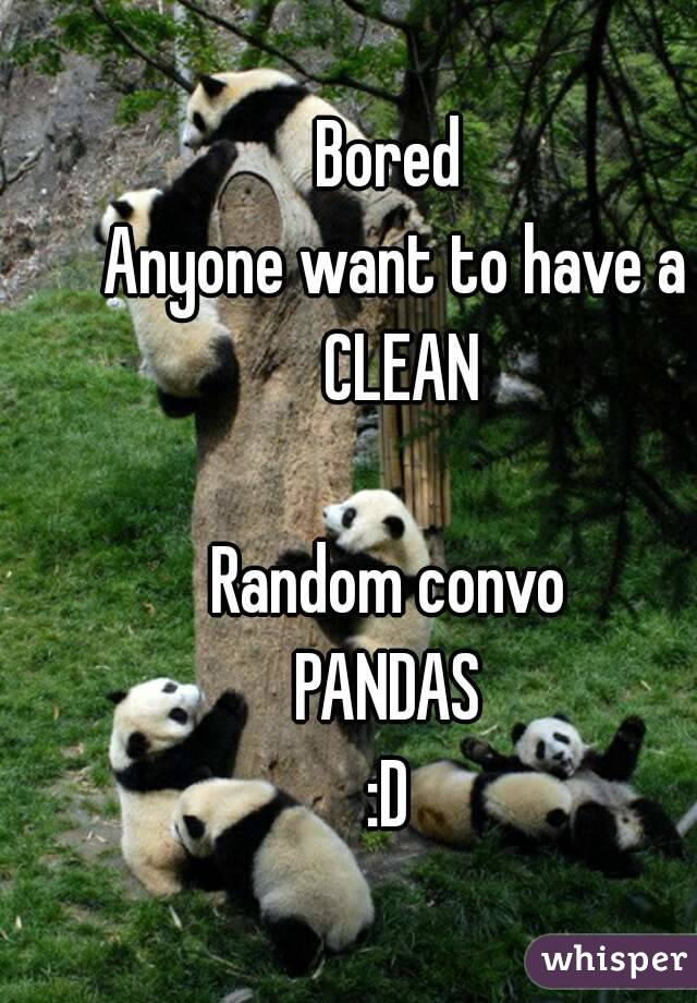 Bored  Anyone want to have a CLEAN  Random convo  PANDAS  :D