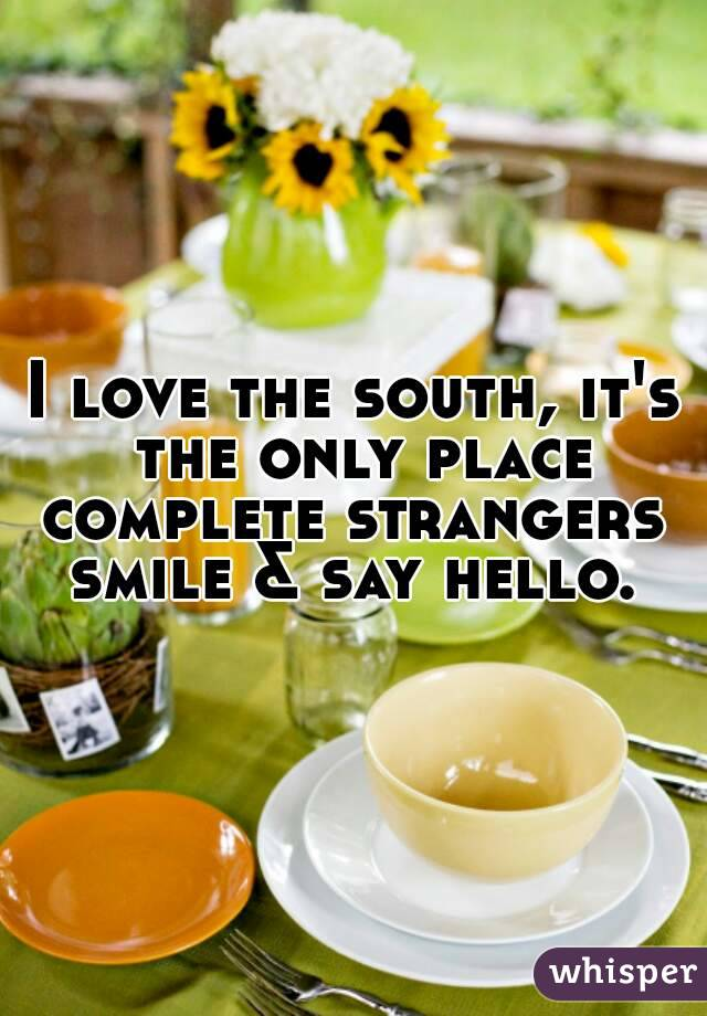 I love the south, it's the only place complete strangers  smile & say hello.