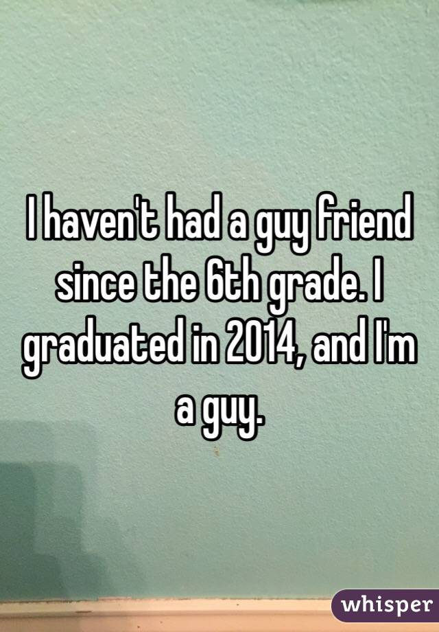 I haven't had a guy friend since the 6th grade. I graduated in 2014, and I'm a guy.