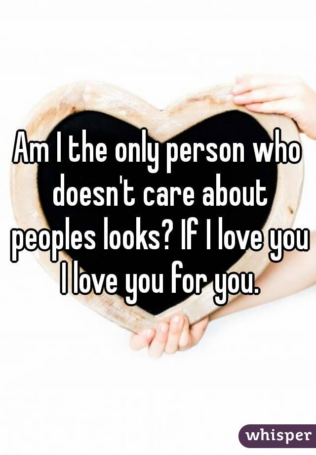 Am I the only person who doesn't care about peoples looks? If I love you I love you for you.