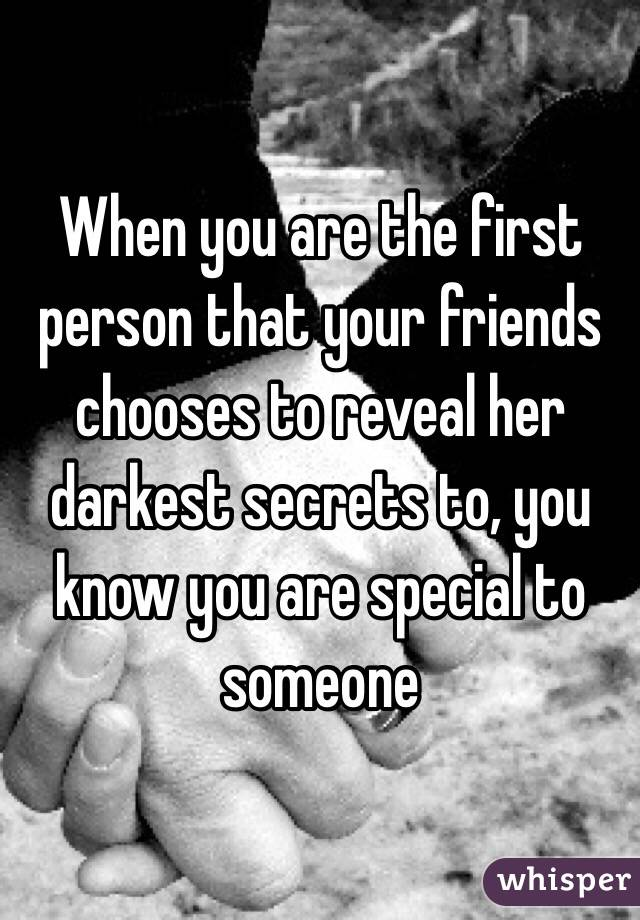 When you are the first person that your friends chooses to reveal her darkest secrets to, you know you are special to someone