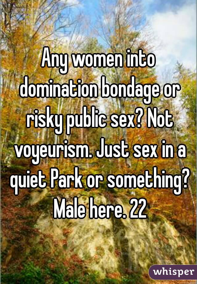 Any women into domination bondage or risky public sex? Not voyeurism. Just sex in a quiet Park or something? Male here. 22