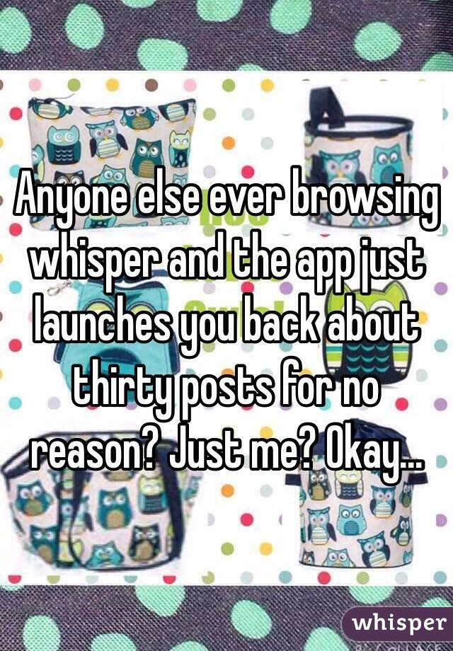 Anyone else ever browsing whisper and the app just launches you back about thirty posts for no reason? Just me? Okay...