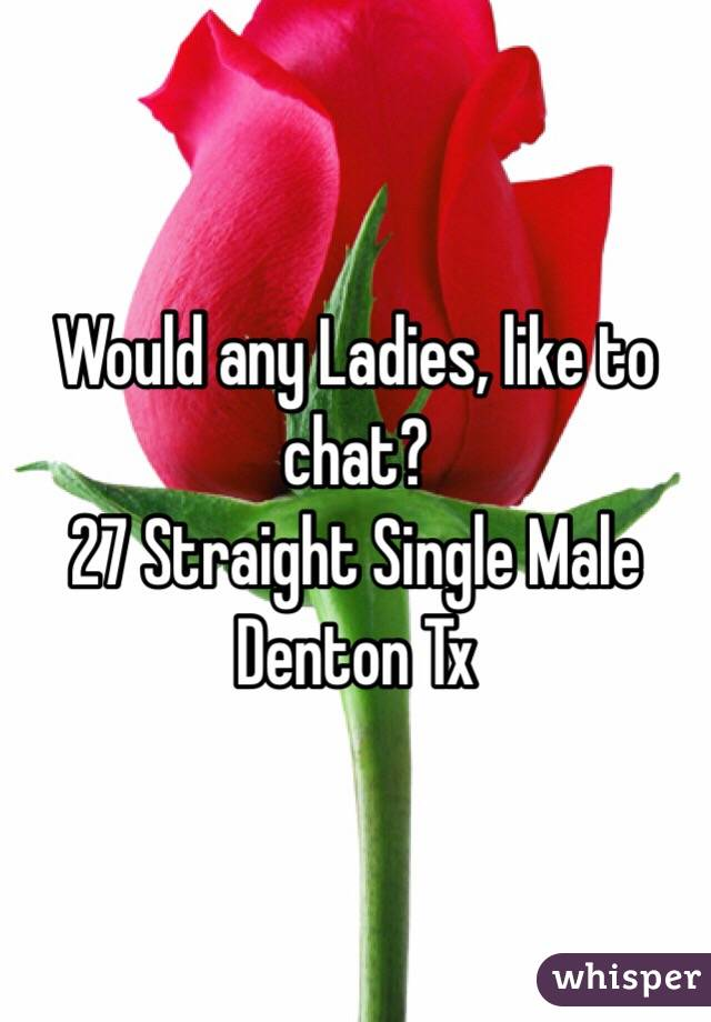 Would any Ladies, like to chat?  27 Straight Single Male  Denton Tx