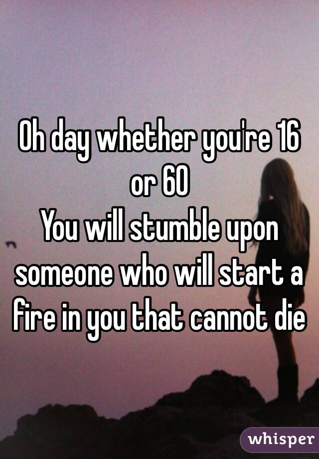 Oh day whether you're 16 or 60 You will stumble upon someone who will start a fire in you that cannot die