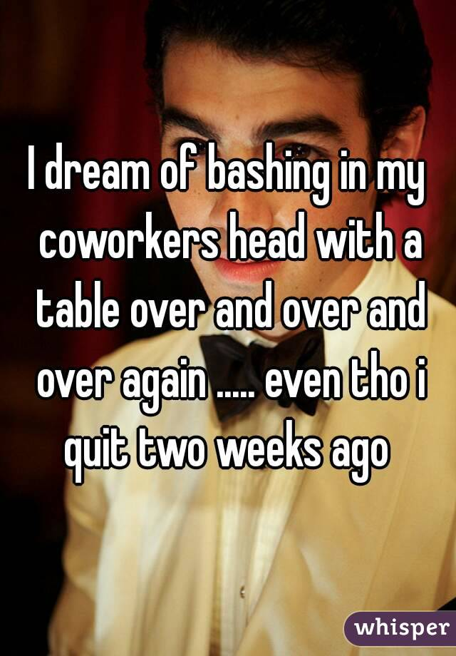 I dream of bashing in my coworkers head with a table over and over and over again ..... even tho i quit two weeks ago