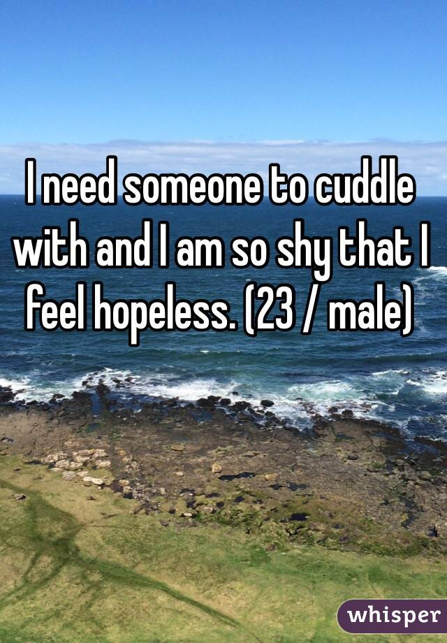I need someone to cuddle with and I am so shy that I feel hopeless. (23 / male)