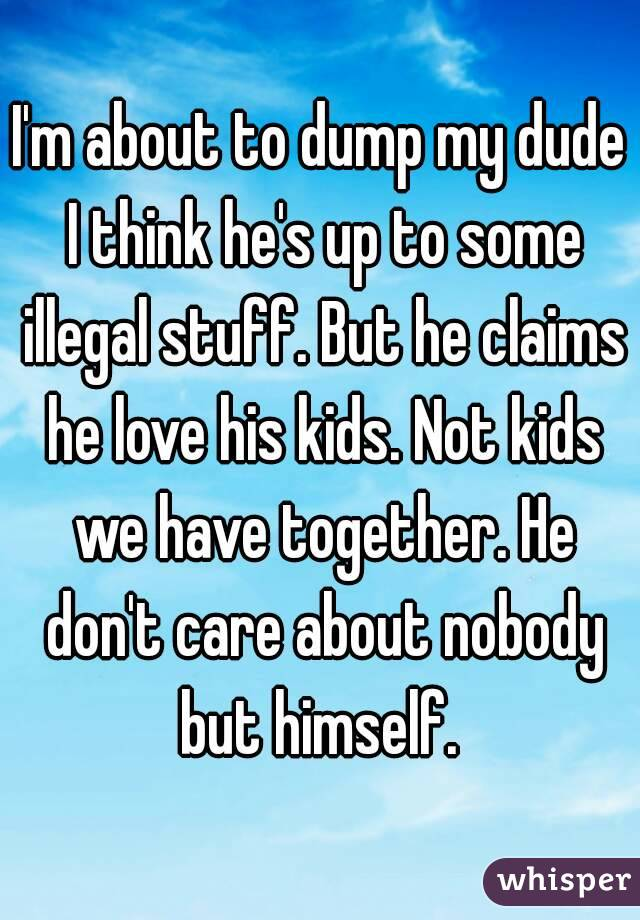 I'm about to dump my dude I think he's up to some illegal stuff. But he claims he love his kids. Not kids we have together. He don't care about nobody but himself.