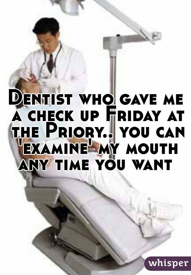 Dentist who gave me a check up Friday at the Priory.. you can 'examine' my mouth any time you want
