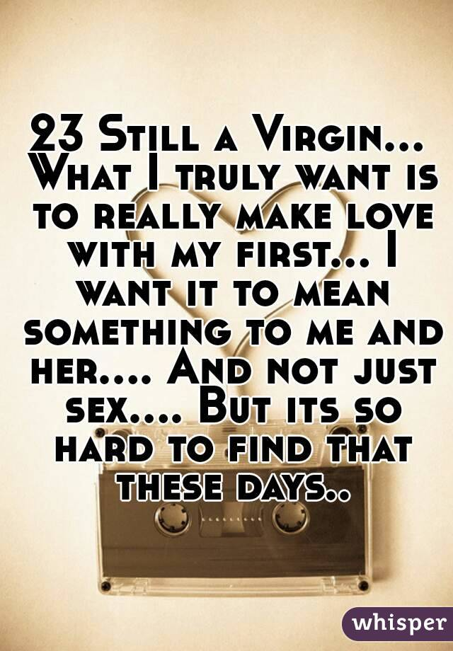 23 Still a Virgin... What I truly want is to really make love with my first... I want it to mean something to me and her.... And not just sex.... But its so hard to find that these days..