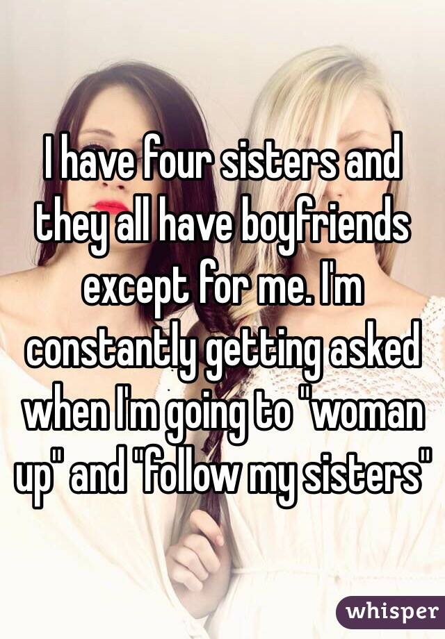 """I have four sisters and they all have boyfriends except for me. I'm constantly getting asked when I'm going to """"woman up"""" and """"follow my sisters"""""""