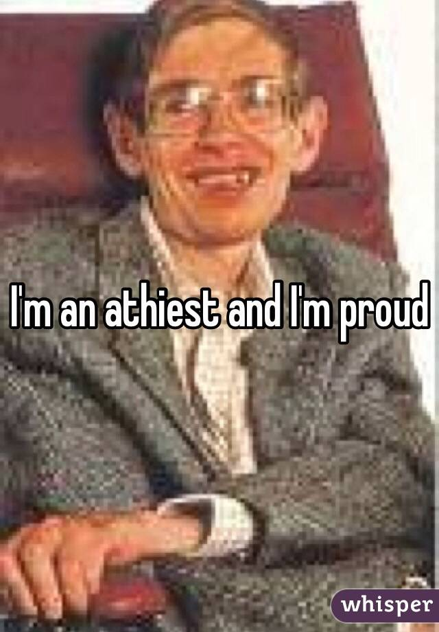 I'm an athiest and I'm proud