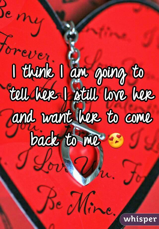 I think I am going to tell her I still love her and want her to come back to me 😍