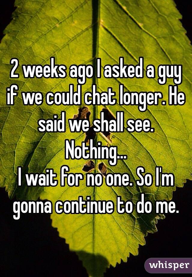 2 weeks ago I asked a guy if we could chat longer. He said we shall see. Nothing... I wait for no one. So I'm gonna continue to do me.