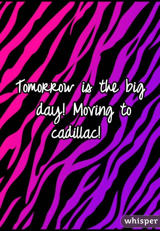 Tomorrow is the big day! Moving to cadillac!