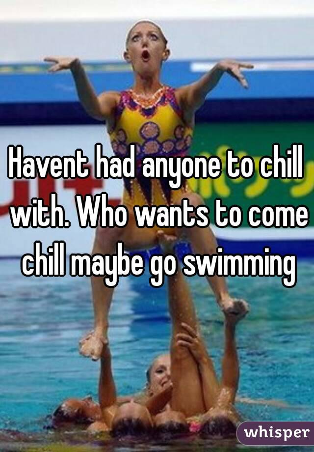 Havent had anyone to chill with. Who wants to come chill maybe go swimming