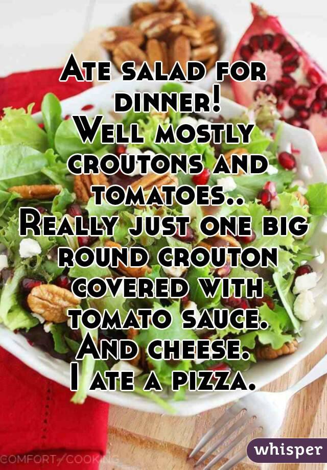 Ate salad for dinner! Well mostly croutons and tomatoes.. Really just one big round crouton covered with tomato sauce. And cheese. I ate a pizza.