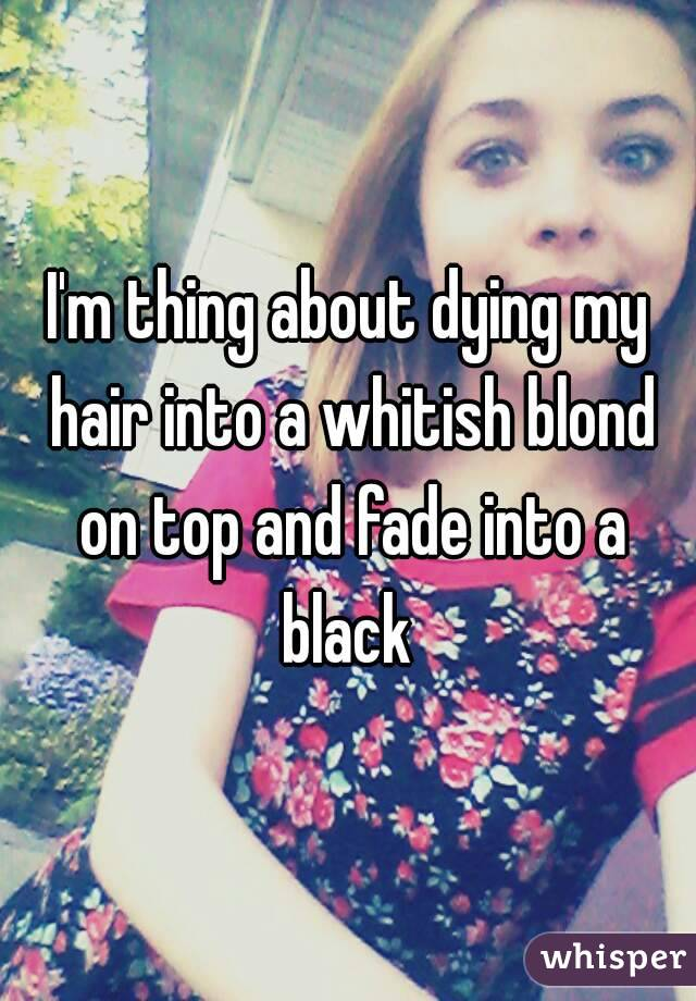 I'm thing about dying my hair into a whitish blond on top and fade into a black