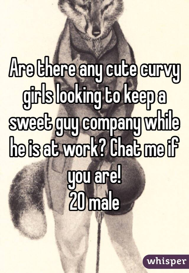 Are there any cute curvy girls looking to keep a sweet guy company while he is at work? Chat me if you are! 20 male