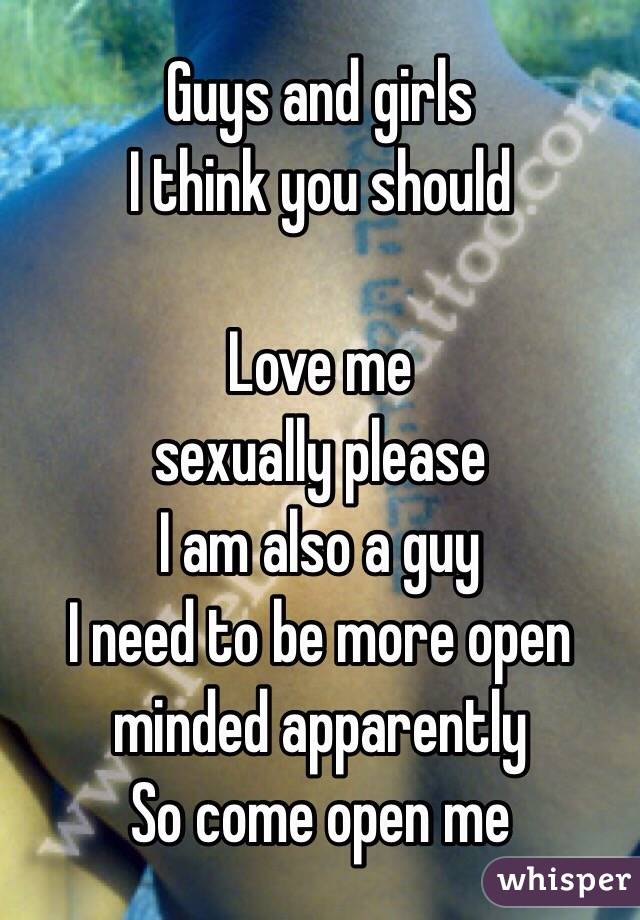 Guys and girls  I think you should  Love me  sexually please I am also a guy  I need to be more open minded apparently  So come open me