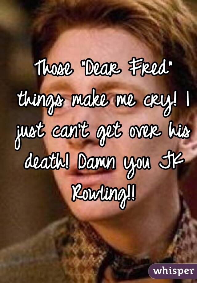 """Those """"Dear Fred"""" things make me cry! I just can't get over his death! Damn you JK Rowling!!"""
