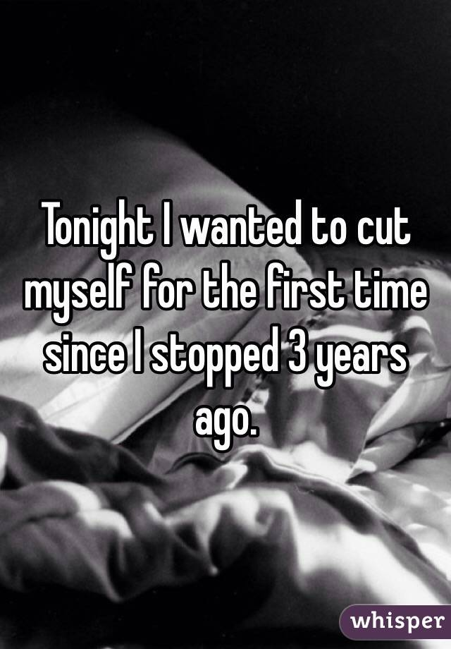 Tonight I wanted to cut myself for the first time since I stopped 3 years ago.