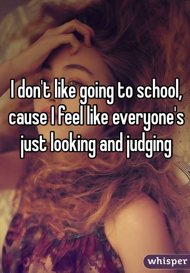 I don't like going to school, cause I feel like everyone's just looking and judging