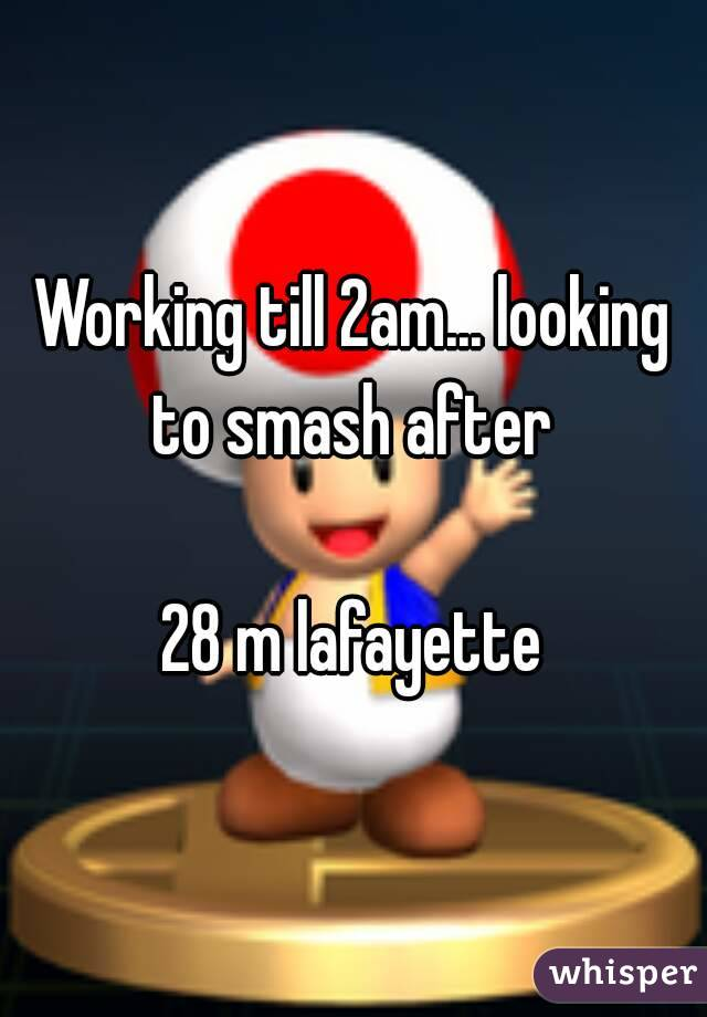 Working till 2am... looking to smash after   28 m lafayette
