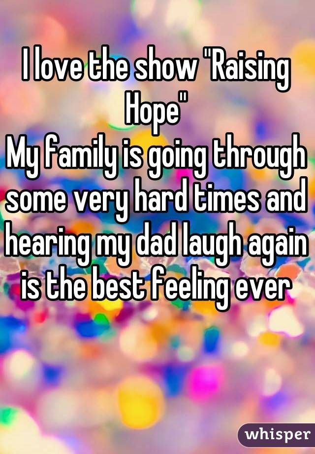"""I love the show """"Raising Hope"""" My family is going through some very hard times and hearing my dad laugh again is the best feeling ever"""