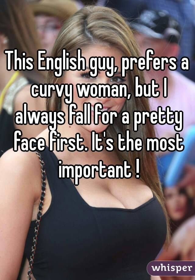 This English guy, prefers a curvy woman, but I always fall for a pretty face first. It's the most important !