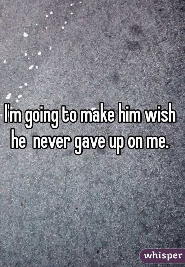 I'm going to make him wish he  never gave up on me.